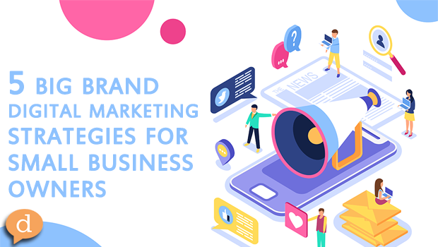 5 big brand digital marketing strategies for small business owners